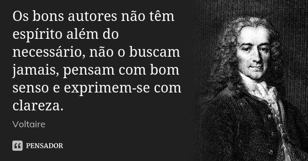 Os bons autores não têm espírito além do necessário, não o buscam jamais, pensam com bom senso e exprimem-se com clareza.... Frase de Voltaire.