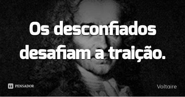 Os desconfiados desafiam a traição.... Frase de Voltaire.