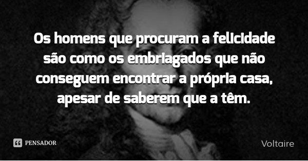Os homens que procuram a felicidade são como os embriagados que não conseguem encontrar a própria casa, apesar de saberem que a têm.... Frase de Voltaire.