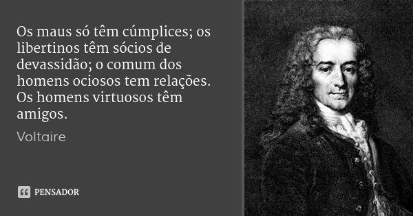 Os maus só têm cúmplices; os libertinos têm sócios de devassidão; o comum dos homens ociosos tem relações. Os homens virtuosos têm amigos.... Frase de Voltaire.