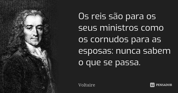 Os reis são para os seus ministros como os cornudos para as esposas: nunca sabem o que se passa.... Frase de Voltaire.