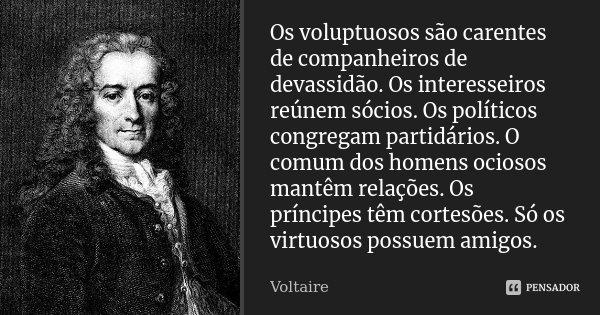 Os voluptuosos são carentes de companheiros de devassidão. Os interesseiros reúnem sócios. Os políticos congregam partidários. O comum dos homens ociosos mantêm... Frase de Voltaire.