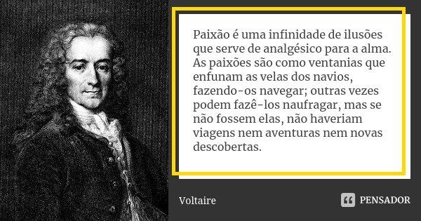 Paixão é uma infinidade de ilusões que serve de analgésico para a alma. As paixões são como ventanias que enfurnam as velas dos navios, fazendo-os navegar; outr... Frase de Voltaire.
