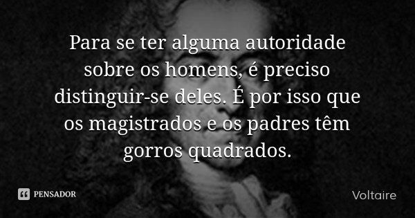 Para se ter alguma autoridade sobre os homens, é preciso distinguir-se deles. É por isso que os magistrados e os padres têm gorros quadrados.... Frase de Voltaire.
