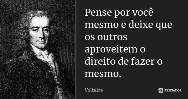 Pense por você mesmo e deixe que os outros aproveitem o direito de fazer o mesmo.... Frase de Voltaire.