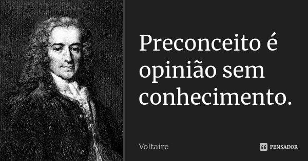 Preconceito é opinião sem conhecimento.... Frase de Voltaire.