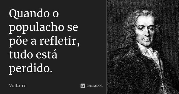 Quando o populacho se põe a refletir, tudo está perdido.... Frase de Voltaire.