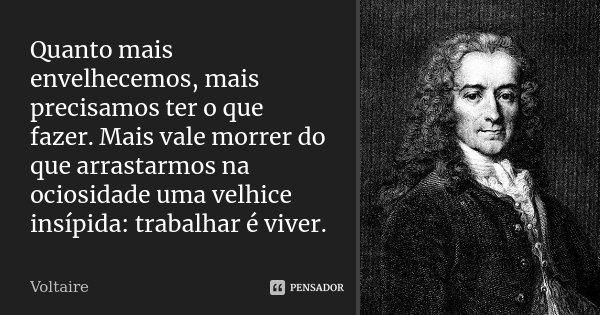 Quanto mais envelhecemos, mais precisamos ter o que fazer. Mais vale morrer do que arrastarmos na ociosidade uma velhice insípida: trabalhar é viver.... Frase de Voltaire.