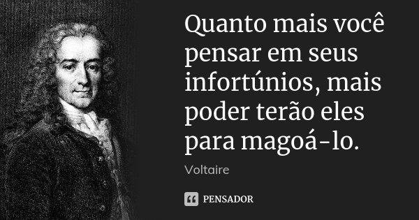 Quanto mais você pensar em seus infortúnios, mais poder terão eles para magoá-lo.... Frase de Voltaire.