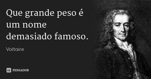 Que grande peso é um nome demasiado famoso.... Frase de Voltaire.