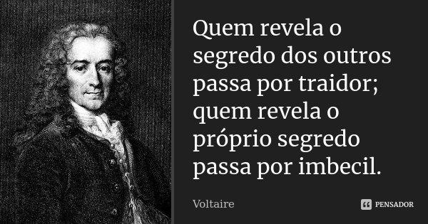 Quem revela o segredo dos outros passa por traidor; quem revela o próprio segredo passa por imbecil.... Frase de Voltaire.