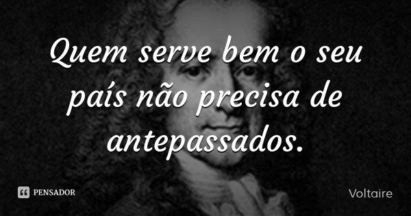 Quem serve bem o seu país não precisa de antepassados.... Frase de Voltaire.