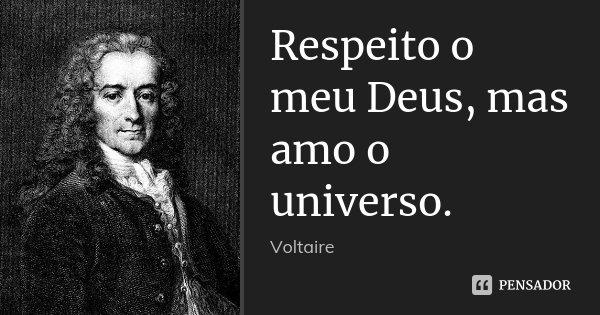 Respeito o meu Deus, mas amo o universo.... Frase de Voltaire.