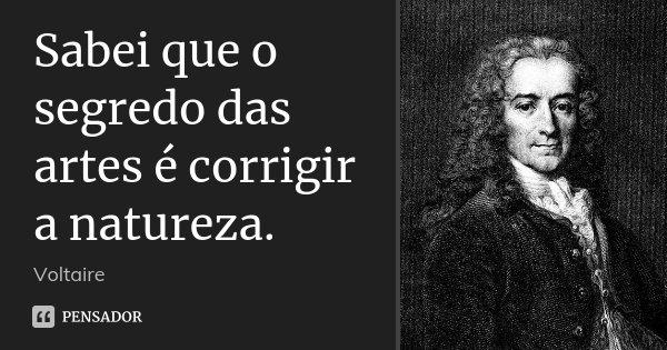 Sabei que o segredo das artes é corrigir a natureza.... Frase de Voltaire.