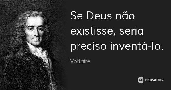 Se Deus não existisse, seria preciso inventá-lo.... Frase de Voltaire.