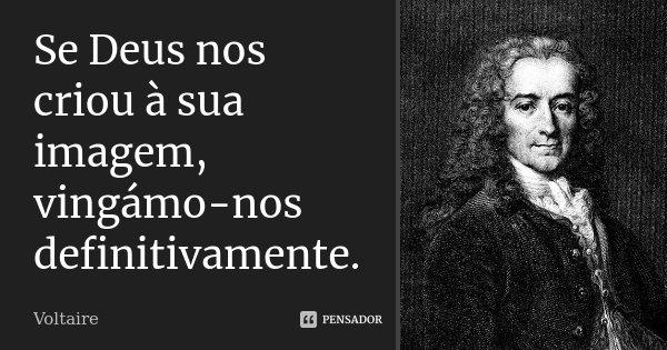 Se Deus nos criou à sua imagem, vingámo-nos definitivamente.... Frase de Voltaire.