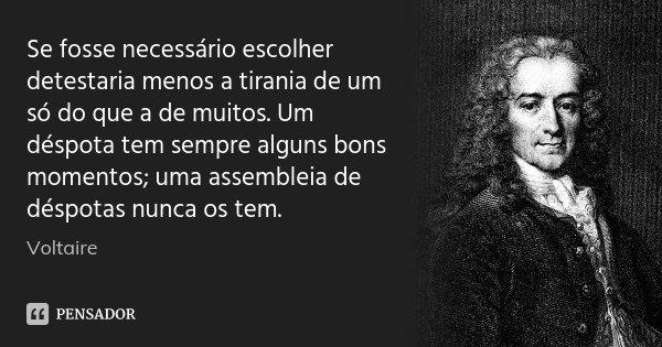 Se fosse necessário escolher detestaria menos a tirania de um só do que a de muitos. Um déspota tem sempre alguns bons momentos; uma assembleia de déspotas nunc... Frase de Voltaire.