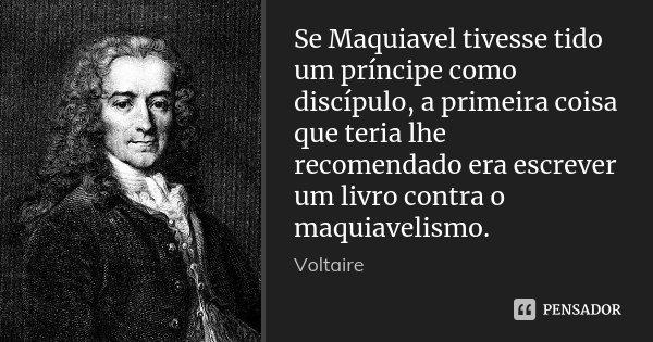 Se Maquiavel tivesse tido um príncipe como discípulo, a primeira coisa que teria lhe recomendado era escrever um livro contra o maquiavelismo.... Frase de Voltaire.