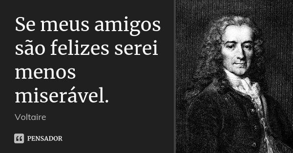 Se meus amigos são felizes serei menos miserável.... Frase de Voltaire.