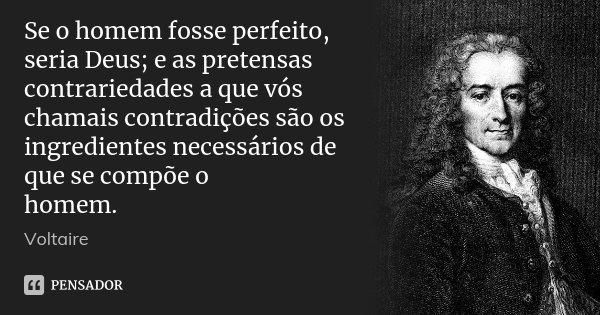 Se o homem fosse perfeito, seria Deus; e as pretensas contrariedades a que vós chamais contradições são os ingredientes necessários de que se compõe o homem.... Frase de Voltaire.