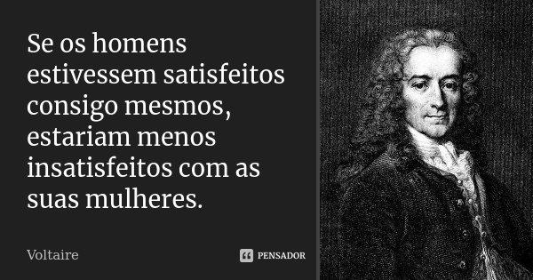 Se os homens estivessem satisfeitos consigo mesmos, estariam menos insatisfeitos com as suas mulheres.... Frase de Voltaire.