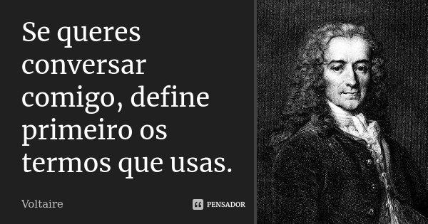 Se queres conversar comigo, define primeiro os termos que usas.... Frase de Voltaire.