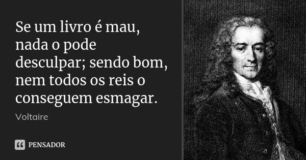 Se um livro é mau, nada o pode desculpar; sendo bom, nem todos os reis o conseguem esmagar.... Frase de Voltaire.