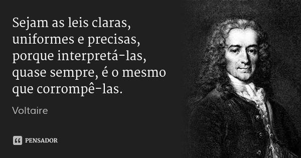 Sejam as leis claras, uniformes e precisas, porque interpretá-las, quase sempre, é o mesmo que corrompê-las.... Frase de Voltaire.