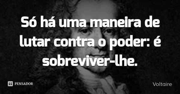 Só há uma maneira de lutar contra o poder: é sobreviver-lhe.... Frase de Voltaire.