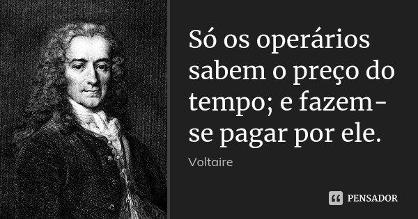 Só os operários sabem o preço do tempo; e fazem-se pagar por ele.... Frase de Voltaire.