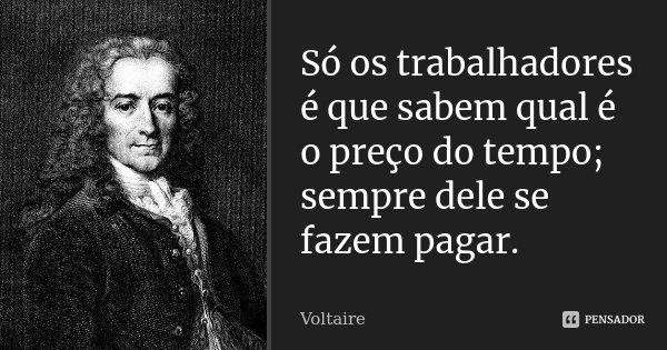 Só os trabalhadores é que sabem qual é o preço do tempo; sempre dele se fazem pagar.... Frase de Voltaire.