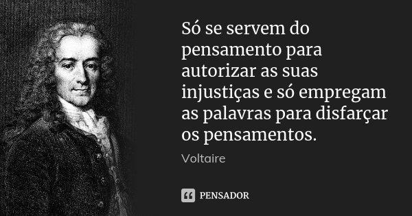 Só se servem do pensamento para autorizar as suas injustiças e só empregam as palavras para disfarçar os pensamentos.... Frase de Voltaire.