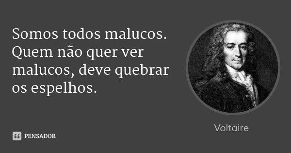 Somos todos malucos. Quem não quer ver malucos, deve quebrar os espelhos.... Frase de Voltaire.