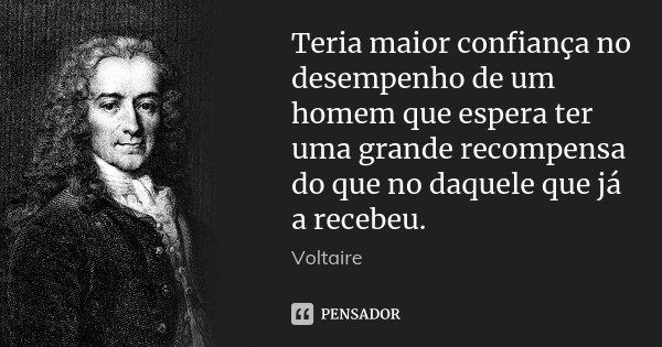 Teria maior confiança no desempenho de um homem que espera ter uma grande recompensa do que no daquele que já a recebeu.... Frase de Voltaire.