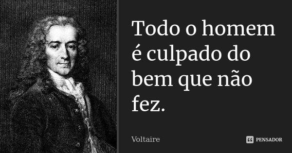 Todo o homem é culpado do bem que não fez.... Frase de Voltaire.