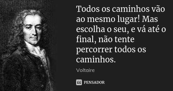 Todos os caminhos vão ao mesmo lugar! Mas escolha o seu, e vá até o final, não tente percorrer todos os caminhos.... Frase de Voltaire.