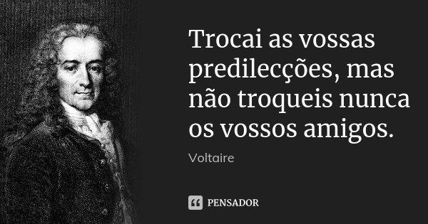 Trocai as vossas predilecções, mas não troqueis nunca os vossos amigos.... Frase de Voltaire.