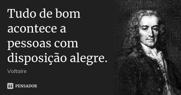 Tudo de bom acontece a pessoas com disposição alegre.... Frase de Voltaire.