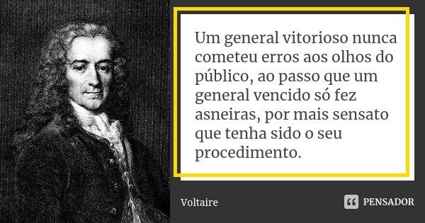 Um general vitorioso nunca cometeu erros aos olhos do público, ao passo que um general vencido só fez asneiras, por mais sensato que tenha sido o seu procedimen... Frase de Voltaire.