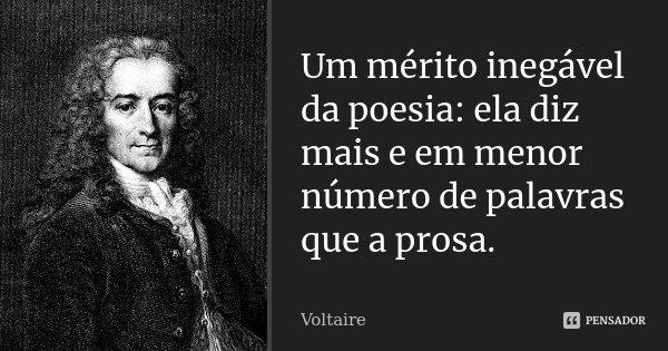 Um mérito inegável da poesia: ela diz mais e em menor número de palavras que a prosa.... Frase de Voltaire.