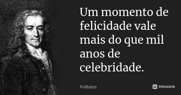 Um momento de felicidade vale mais do que mil anos de celebridade.... Frase de Voltaire.