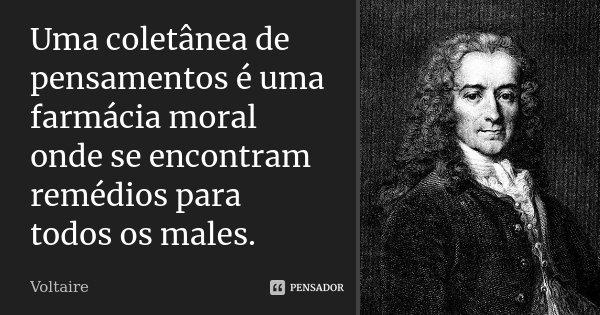 Uma coletânea de pensamentos é uma farmácia moral onde se encontram remédios para todos os males.... Frase de Voltaire.