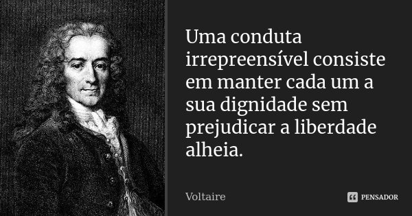 Uma conduta irrepreensível consiste em manter cada um a sua dignidade sem prejudicar a liberdade alheia.... Frase de Voltaire.