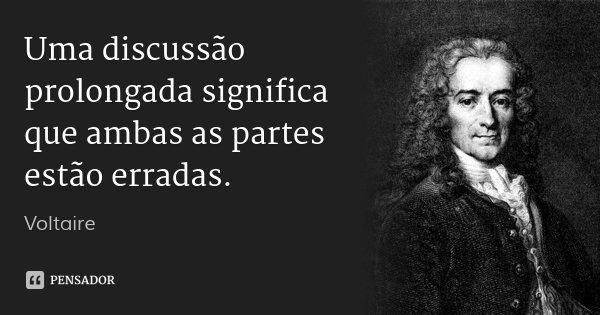 Uma discussão prolongada significa que ambas as partes estão erradas.... Frase de Voltaire.