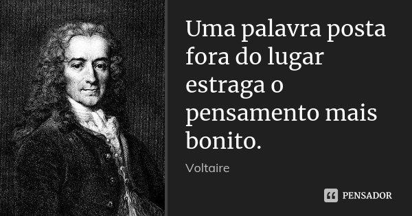 Uma palavra posta fora do lugar estraga o pensamento mais bonito.... Frase de Voltaire.