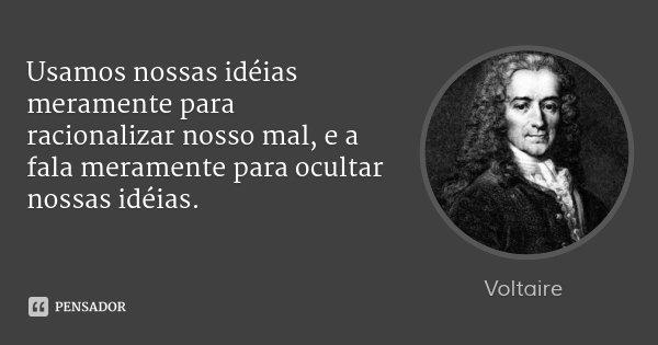 Usamos nossas idéias meramente para racionalizar nosso mal, e a fala meramente para ocultar nossas idéias.... Frase de Voltaire.