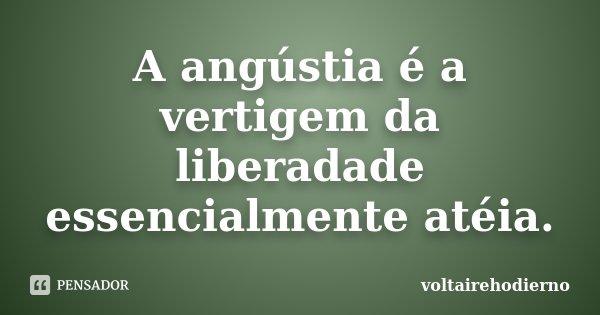 A angústia é a vertigem da liberadade essencialmente atéia.... Frase de voltairehodierno.
