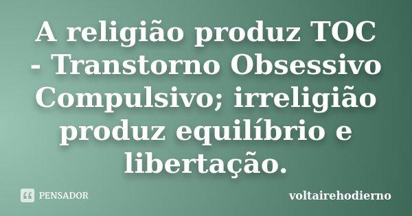 A religião produz TOC - Transtorno Obsessivo Compulsivo; irreligião produz equilíbrio e libertação.... Frase de voltairehodierno.