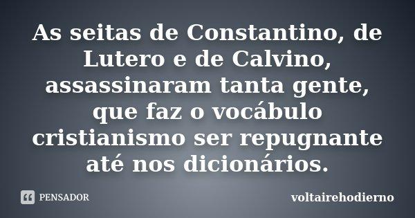 As seitas de Constantino, de Lutero e de Calvino, assassinaram tanta gente, que faz o vocábulo cristianismo ser repugnante até nos dicionários.... Frase de voltairehodierno.