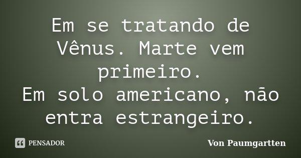 Em se tratando de Vênus. Marte vem primeiro. Em solo americano, não entra estrangeiro.... Frase de Von Paumgartten.